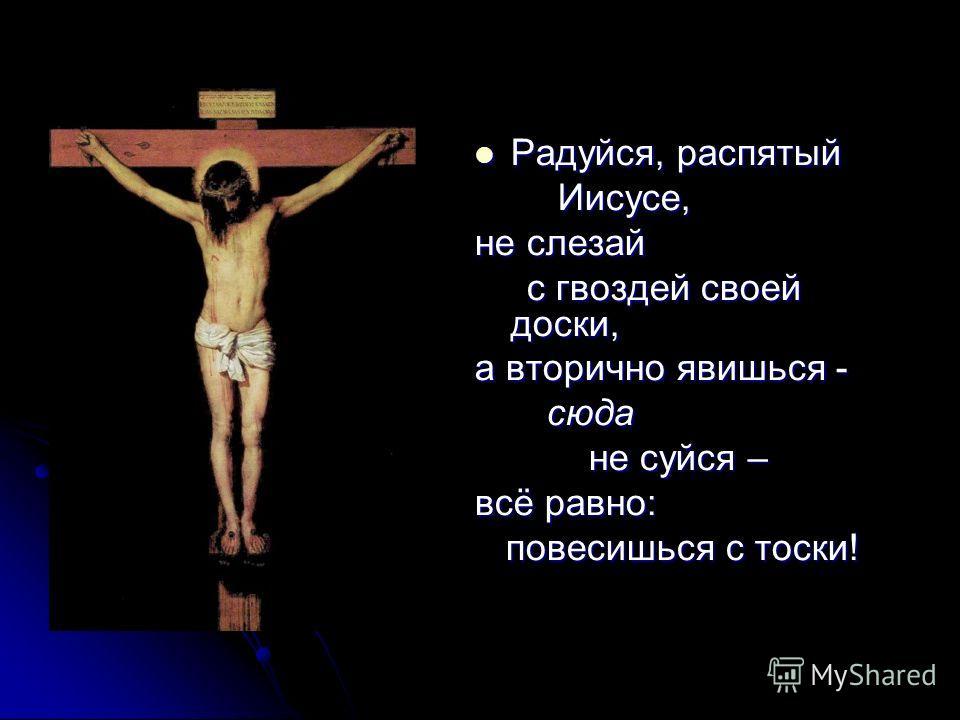 Радуйся, распятый Радуйся, распятый Иисусе, Иисусе, не слезай с гвоздей своей доски, с гвоздей своей доски, а вторично явишься - сюда сюда не суйся – не суйся – всё равно: повесишься с тоски! повесишься с тоски!