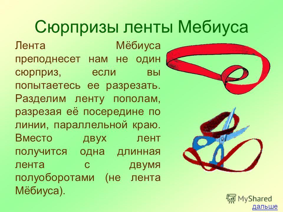 Сюрпризы ленты Мебиуса Лента Мёбиуса преподнесет нам не один сюрприз, если вы попытаетесь ее разрезать. Разделим ленту пополам, разрезая её посередине по линии, параллельной краю. Вместо двух лент получится одна длинная лента с двумя полуоборотами (н