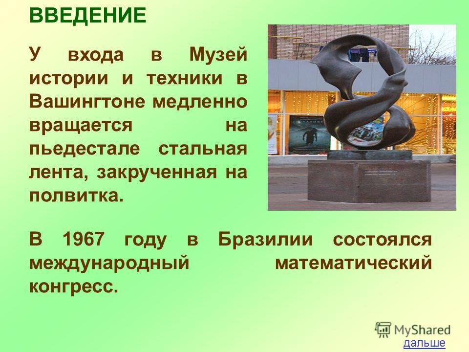 У входа в Музей истории и техники в Вашингтоне медленно вращается на пьедестале стальная лента, закрученная на полвитка. ВВЕДЕНИЕ В 1967 году в Бразилии состоялся международный математический конгресс. дальше