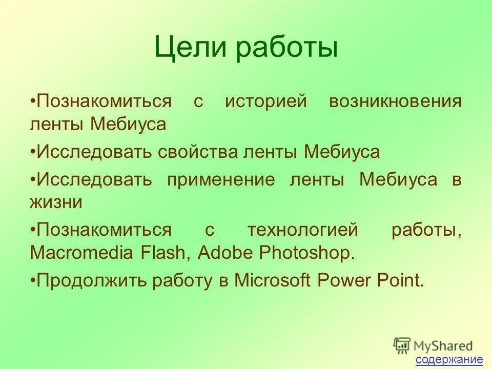 Цели работы Познакомиться с историей возникновения ленты Мебиуса Исследовать свойства ленты Мебиуса Исследовать применение ленты Мебиуса в жизни Познакомиться с технологией работы, Macromedia Flash, Adobe Photoshop. Продолжить работу в Microsoft Powe