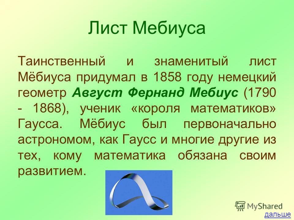 Лист Мебиуса Таинственный и знаменитый лист Мёбиуса придумал в 1858 году немецкий геометр Август Фернанд Мебиус (1790 - 1868), ученик «короля математиков» Гаусса. Мёбиус был первоначально астрономом, как Гаусс и многие другие из тех, кому математика