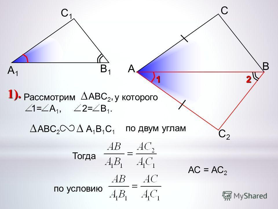 А С В В1В1 С1С1 А1А1 С2С2 2 1 Рассмотрим у которого 1= А 1, 2= В 1. ABC 2,ABC 2 А1В1С1А1В1С1 по двум углам Тогдапо условию АС = АС 2 1).