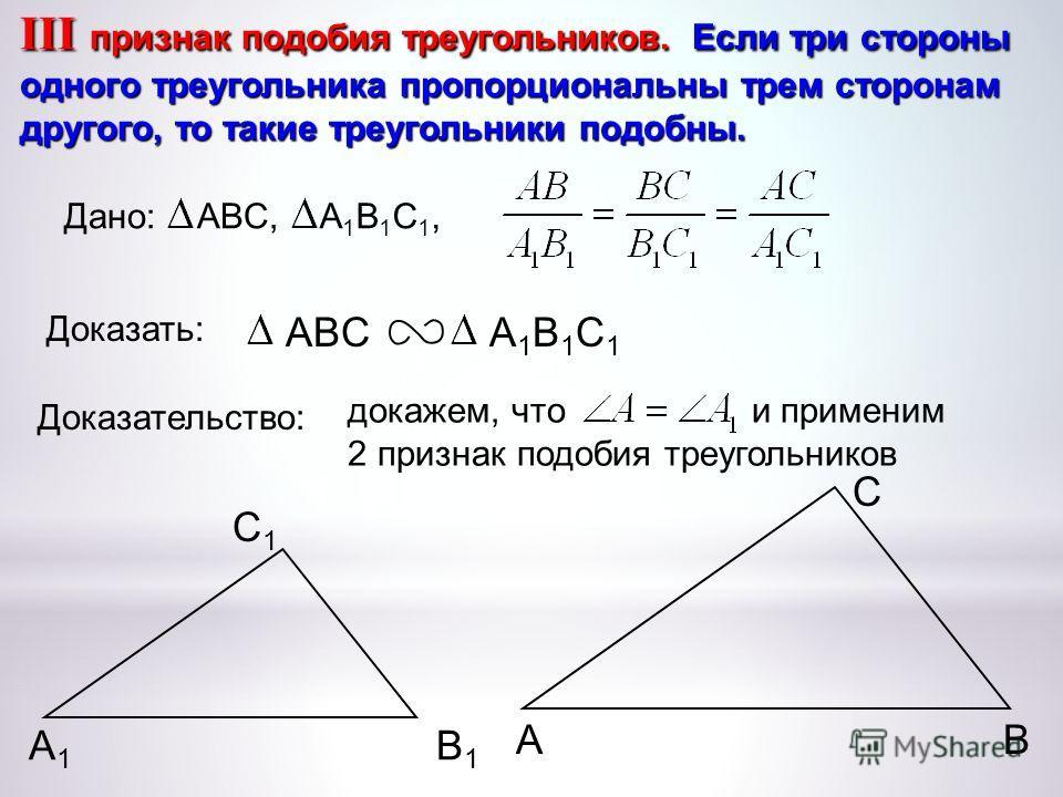 докажем, что и применим 2 признак подобия треугольников А С В В1В1 С1С1 А1А1 III признак подобия треугольников. Если три стороны одного треугольника пропорциональны трем сторонам другого, то такие треугольники подобны. ABCА1В1С1А1В1С1 Доказать: Доказ