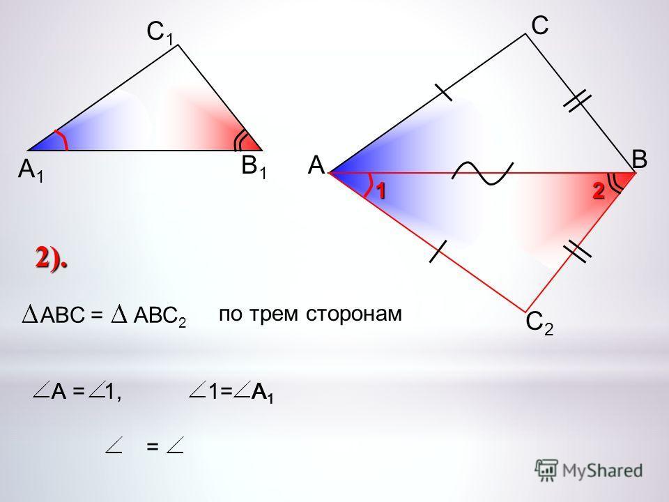 1= А 1 А1А1 А А С В В1В1 С1С1 А1А1 С2С2 2 1 2). ABC =АВС 2 по трем сторонам А = 1, =