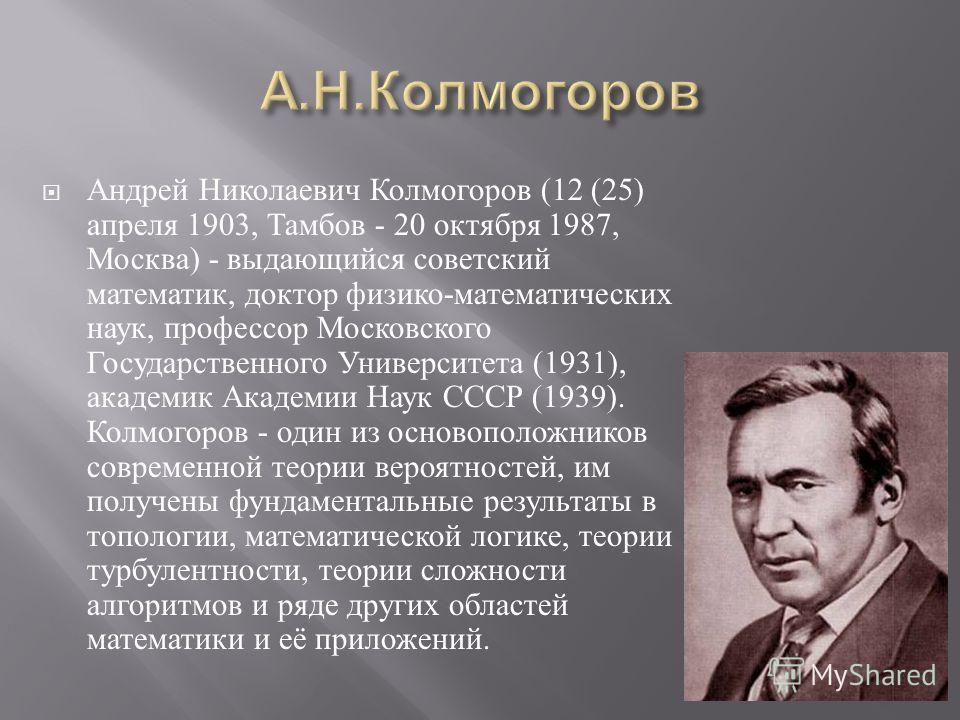 Андрей Николаевич Колмогоров (12 (25) апреля 1903, Тамбов - 20 октября 1987, Москва ) - выдающийся советский математик, доктор физико - математических наук, профессор Московского Государственного Университета (1931), академик Академии Наук СССР (1939