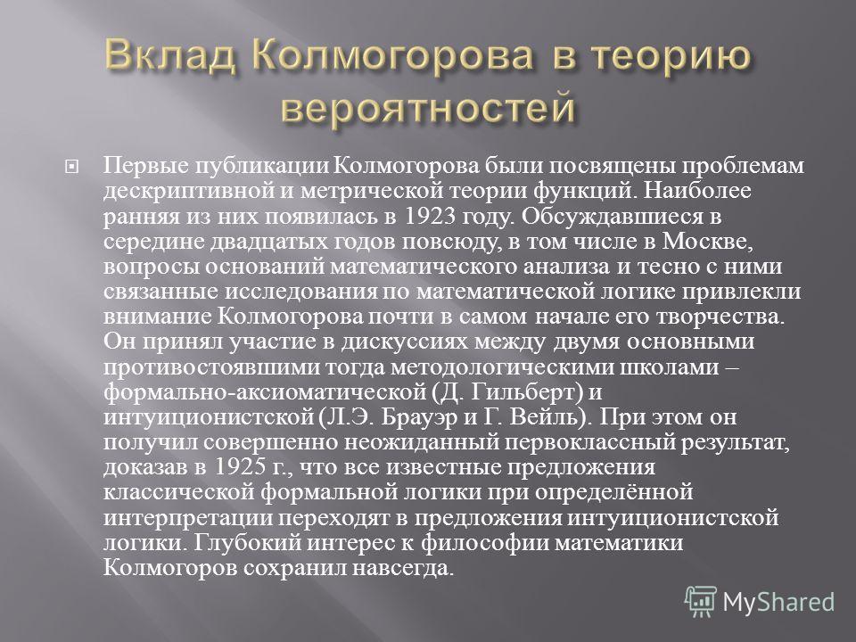 Первые публикации Колмогорова были посвящены проблемам дескриптивной и метрической теории функций. Наиболее ранняя из них появилась в 1923 году. Обсуждавшиеся в середине двадцатых годов повсюду, в том числе в Москве, вопросы оснований математического