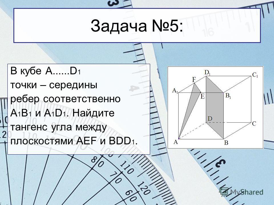 Задача 5: В кубе A......D 1 точки – середины ребер соответственно А 1 В 1 и A 1 D 1. Найдите тангенс угла между плоскостями AEF и BDD 1.
