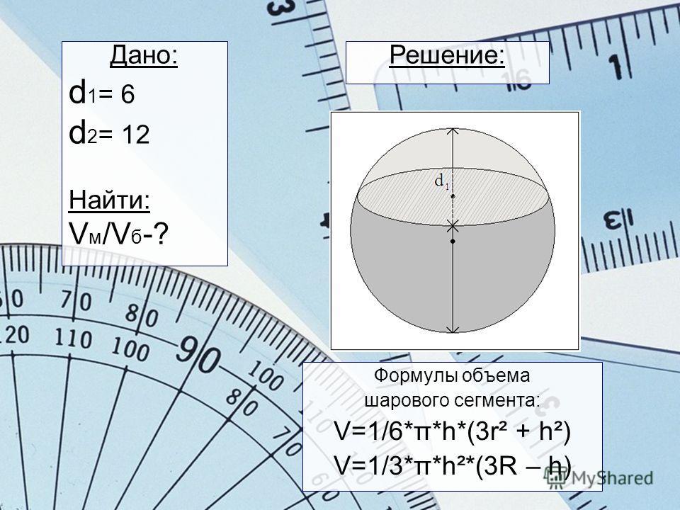 Формулы объема шарового сегмента: V=1/6*π*h*(3r² + h²) V=1/3*π*h²*(3R – h) Дано: d 1 = 6 d 2 = 12 Найти: V м /V б -? Решение: