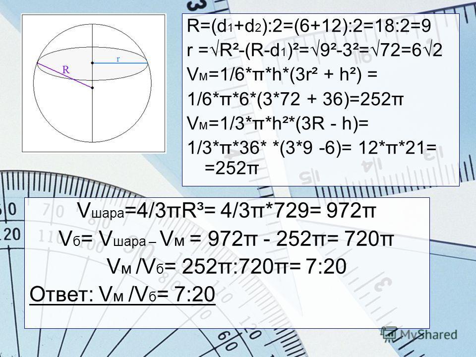 R=(d 1 +d 2 ):2=(6+12):2=18:2=9 r =R²-(R-d 1 )²=9²-3²=72=62 V м =1/6*π*h*(3r² + h²) = 1/6*π*6*(3*72 + 36)=252π V м =1/3*π*h²*(3R - h)= 1/3*π*36* *(3*9 -6)= 12*π*21= =252π V шара =4/3πR³= 4/3π*729= 972π V б = V шара – V м = 972π - 252π= 720π V м /V б