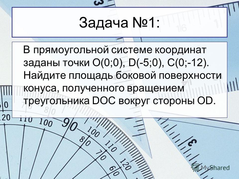 Задача 1: В прямоугольной системе координат заданы точки O(0;0), D(-5;0), C(0;-12). Найдите площадь боковой поверхности конуса, полученного вращением треугольника DOC вокруг стороны ОD.