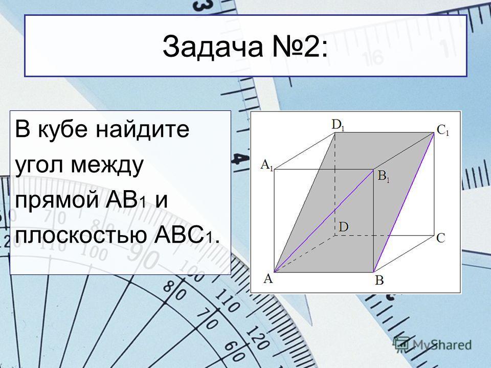 Задача 2: В кубе найдите угол между прямой АВ 1 и плоскостью АВС 1.