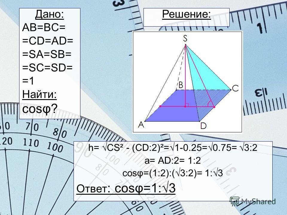 h= CS² - (CD:2)²=1-0.25=0.75= 3:2 a= AD:2= 1:2 cosφ=(1:2):(3:2)= 1:3 Ответ : cosφ=1:3 Решение:Дано: AB=BC= =CD=AD= =SA=SB= =SC=SD= =1 Найти: сosφ?