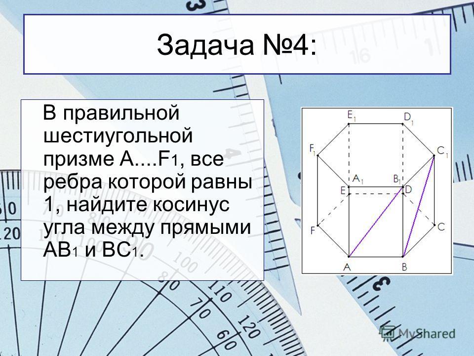 Задача 4: В правильной шестиугольной призме A....F 1, все ребра которой равны 1, найдите косинус угла между прямыми АВ 1 и ВС 1.