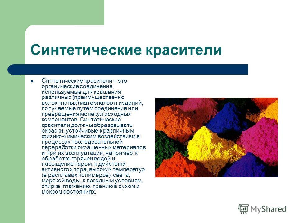 Синтетические красители Синтетические красители – это органические соединения, используемые для крашения различных (преимущественно волокнистых) материалов и изделий, получаемые путём соединения или превращения молекул исходных компонентов. Синтетиче