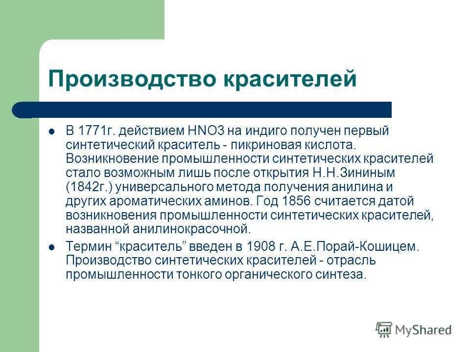 Производство красителей В 1771г. действием НNO3 на индиго получен первый синтетический краситель - пикриновая кислота. Возникновение промышленности синтетических красителей стало возможным лишь после открытия Н.Н.Зининым (1842г.) универсального метод
