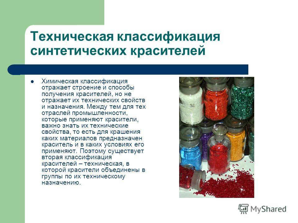 Техническая классификация синтетических красителей Химическая классификация отражает строение и способы получения красителей, но не отражает их технических свойств и назначения. Между тем для тех отраслей промышленности, которые применяют красители,