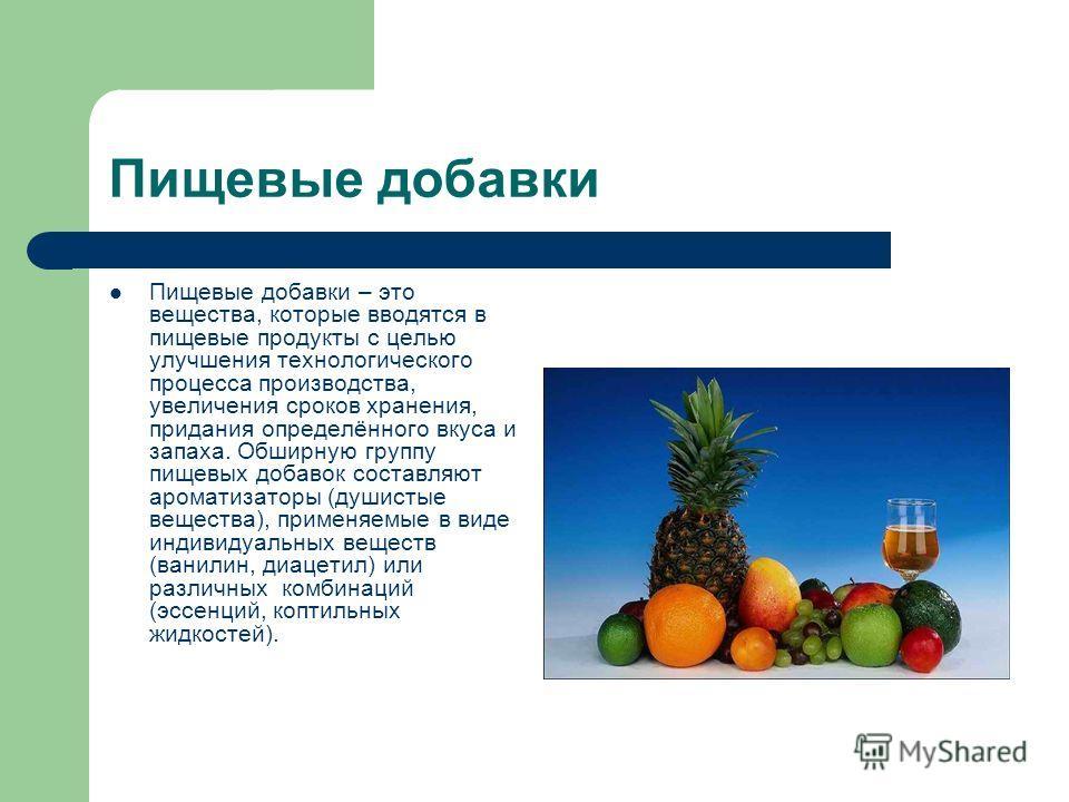 Пищевые добавки Пищевые добавки – это вещества, которые вводятся в пищевые продукты с целью улучшения технологического процесса производства, увеличения сроков хранения, придания определённого вкуса и запаха. Обширную группу пищевых добавок составляю