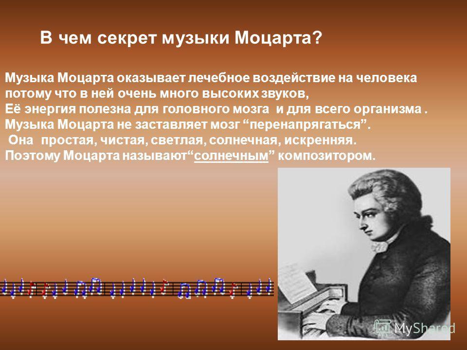 В чем секрет музыки Моцарта? Музыка Моцарта оказывает лечебное воздействие на человека потому что в ней очень много высоких звуков, Её энергия полезна для головного мозга и для всего организма. Музыка Моцарта не заставляет мозг перенапрягаться. Она п