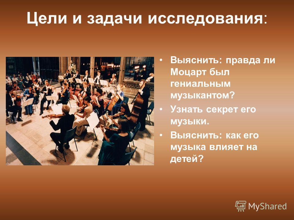 Цели и задачи исследования: Выяснить: правда ли Моцарт был гениальным музыкантом? Узнать секрет его музыки. Выяснить: как его музыка влияет на детей?
