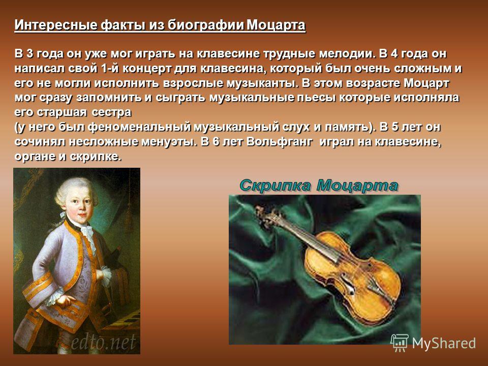 Интересные факты из биографии Моцарта В 3 года он уже мог играть на клавесине трудные мелодии. В 4 года он написал свой 1-й концерт для клавесина, который был очень сложным и его не могли исполнить взрослые музыканты. В этом возрасте Моцарт мог сразу
