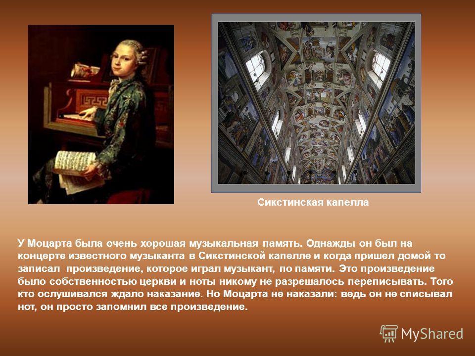 У Моцарта была очень хорошая музыкальная память. Однажды он был на концерте известного музыканта в Сикстинской капелле и когда пришел домой то записал произведение, которое играл музыкант, по памяти. Это произведение было собственностью церкви и ноты