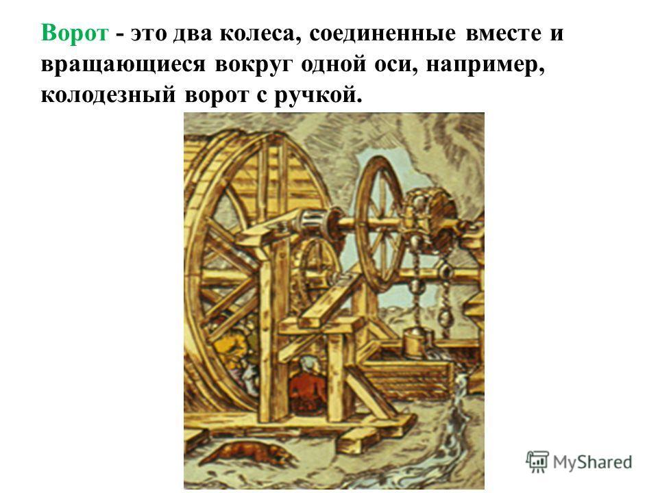 Ворот - это два колеса, соединенные вместе и вращающиеся вокруг одной оси, например, колодезный ворот с ручкой.