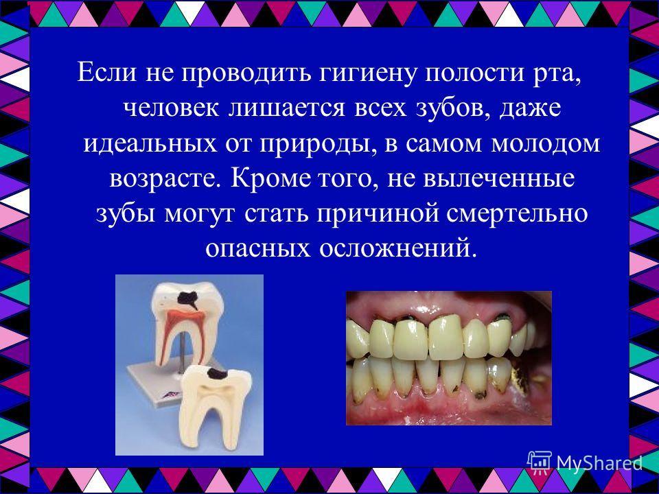 Если не проводить гигиену полости рта, человек лишается всех зубов, даже идеальных от природы, в самом молодом возрасте. Кроме того, не вылеченные зубы могут стать причиной смертельно опасных осложнений.