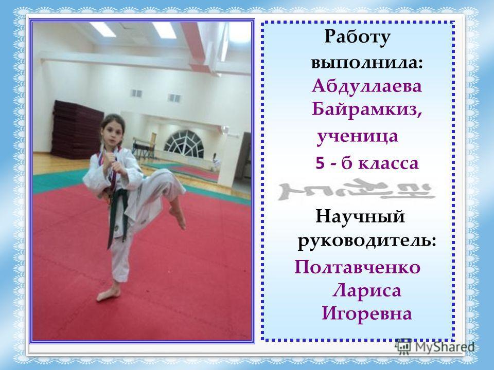 Работу выполнила: Абдуллаева Байрамкиз, ученица 5 - б класса Научный руководитель: Полтавченко Лариса Игоревна