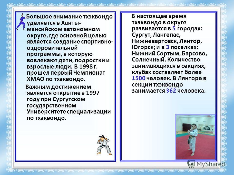 Большое внимание тхэквондо уделяется в Ханты- мансийском автономном округе, где основной целью является создание спортивно- оздоровительной программы, в которую вовлекают дети, подростки и взрослые люди. В 1998 г. прошел первый Чемпионат ХМАО по тхэк