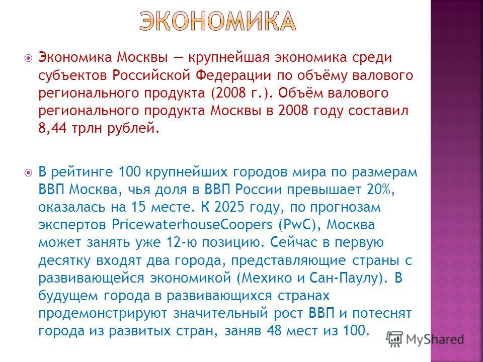 Экономика Москвы крупнейшая экономика среди субъектов Российской Федерации по объёму валового регионального продукта (2008 г.). Объём валового регионального продукта Москвы в 2008 году составил 8,44 трлн рублей. В рейтинге 100 крупнейших городов мира