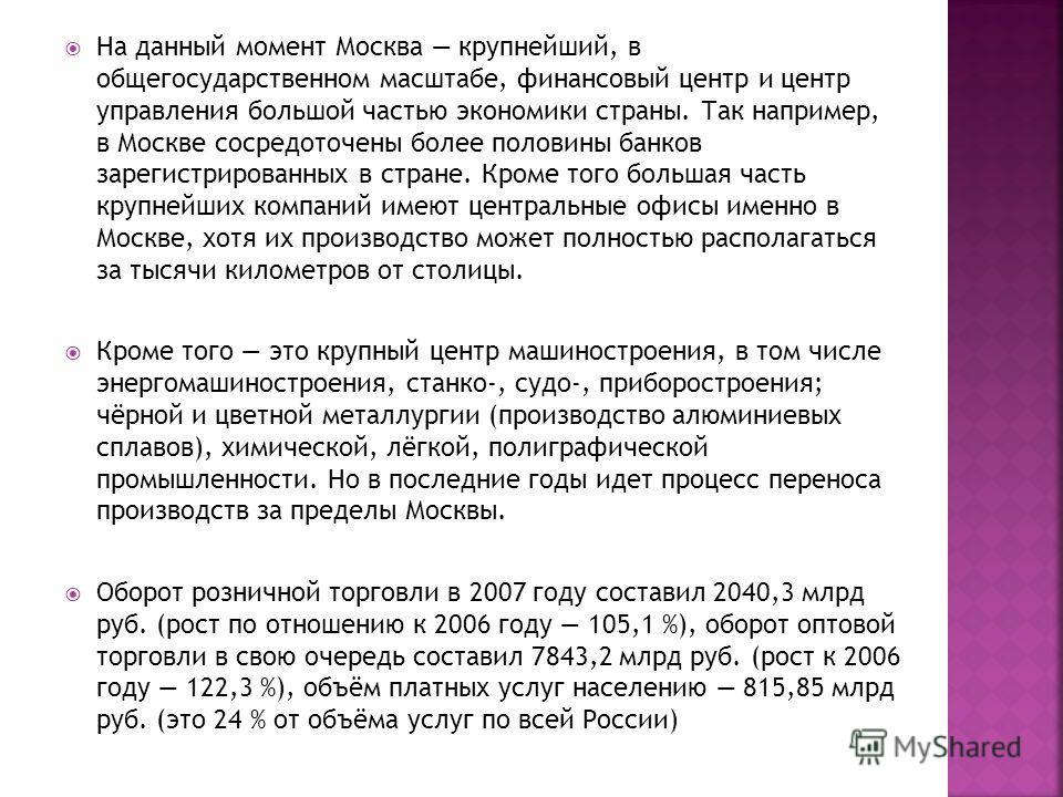 На данный момент Москва крупнейший, в общегосударственном масштабе, финансовый центр и центр управления большой частью экономики страны. Так например, в Москве сосредоточены более половины банков зарегистрированных в стране. Кроме того большая часть