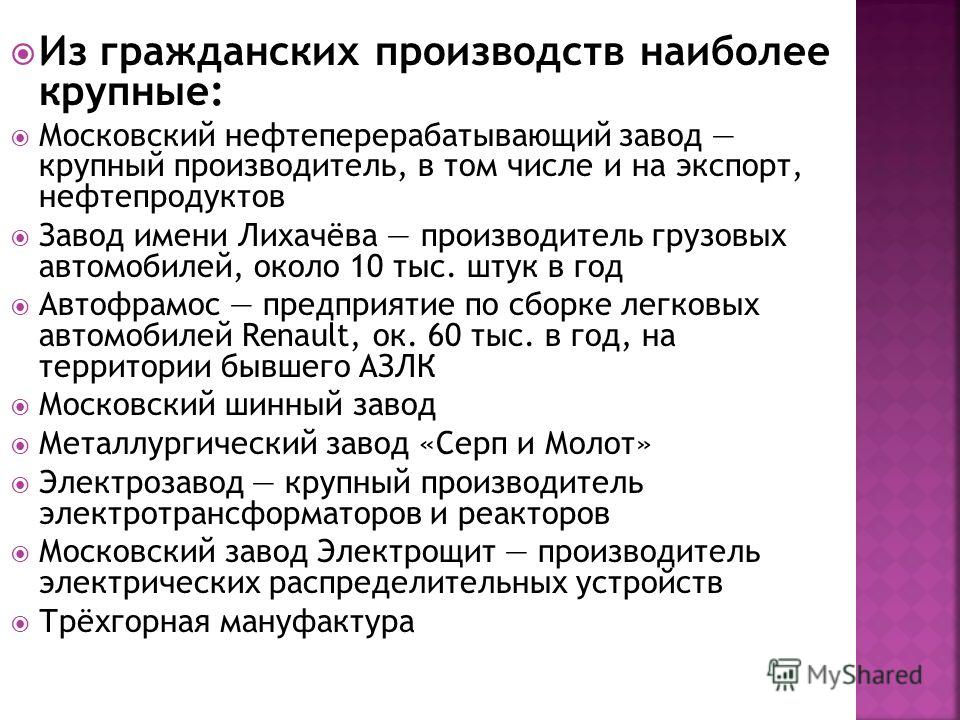 Из гражданских производств наиболее крупные: Московский нефтеперерабатывающий завод крупный производитель, в том числе и на экспорт, нефтепродуктов Завод имени Лихачёва производитель грузовых автомобилей, около 10 тыс. штук в год Автофрамос предприят