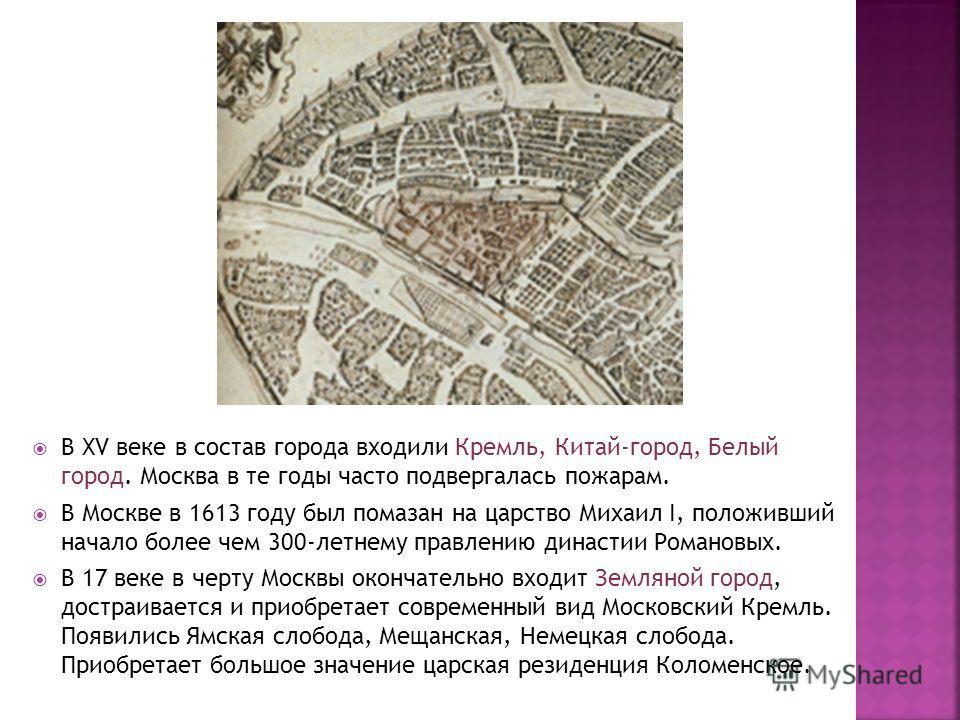 В XV веке в состав города входили Кремль, Китай-город, Белый город. Москва в те годы часто подвергалась пожарам. В Москве в 1613 году был помазан на царство Михаил I, положивший начало более чем 300-летнему правлению династии Романовых. В 17 веке в ч