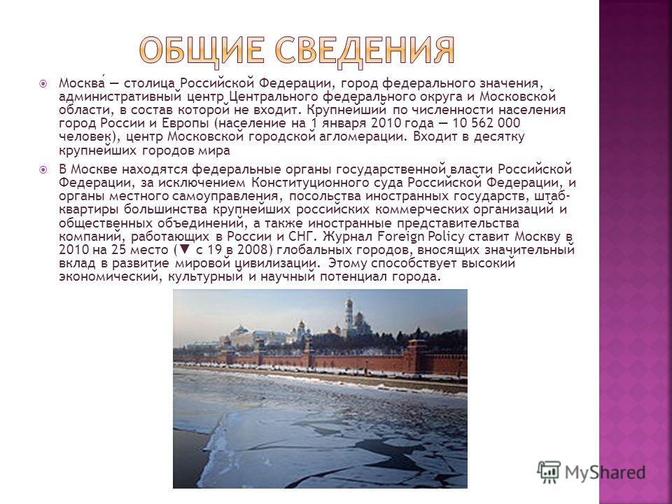 Москва столица Российской Федерации, город федерального значения, административный центр Центрального федерального округа и Московской области, в состав которой не входит. Крупнейший по численности населения город России и Европы (население на 1 янва