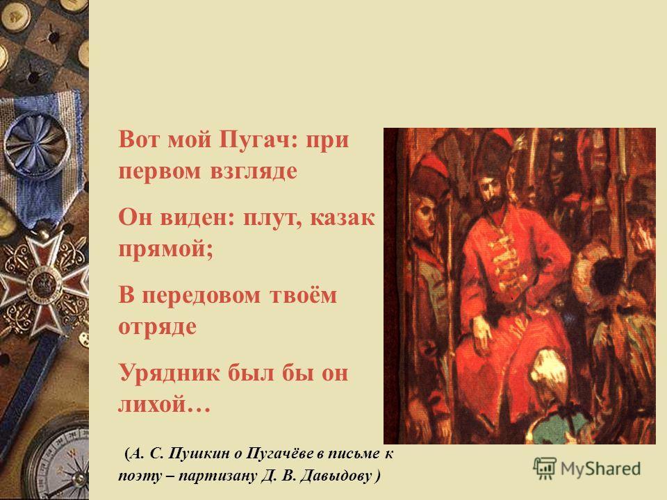 Вот мой Пугач: при первом взгляде Он виден: плут, казак прямой; В передовом твоём отряде Урядник был бы он лихой… (А. С. Пушкин о Пугачёве в письме к поэту – партизану Д. В. Давыдову )