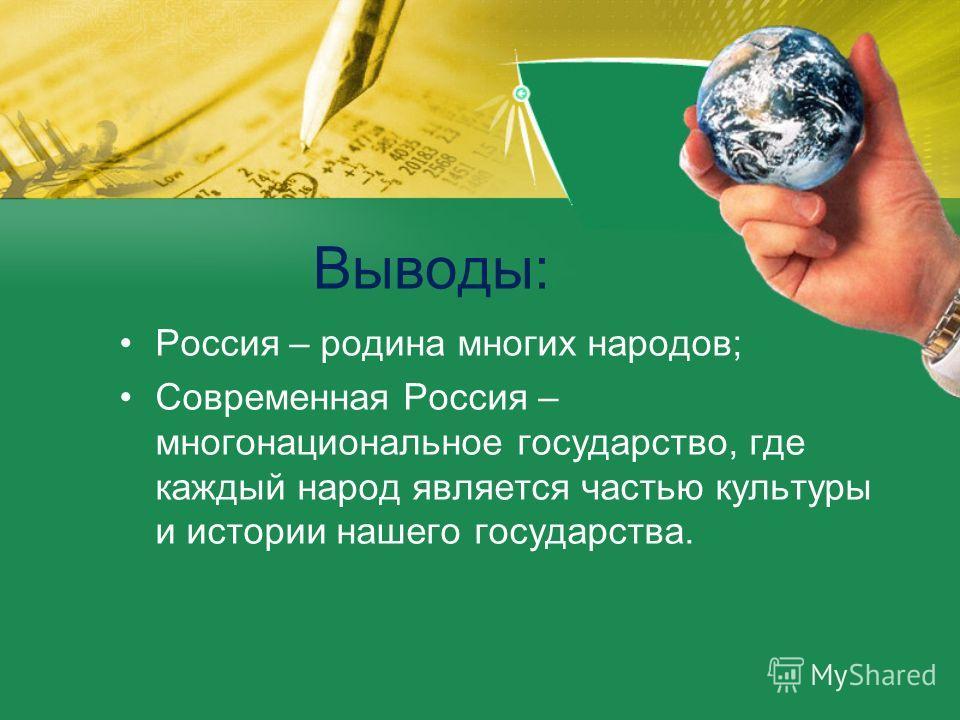 Выводы: Россия – родина многих народов; Современная Россия – многонациональное государство, где каждый народ является частью культуры и истории нашего государства.