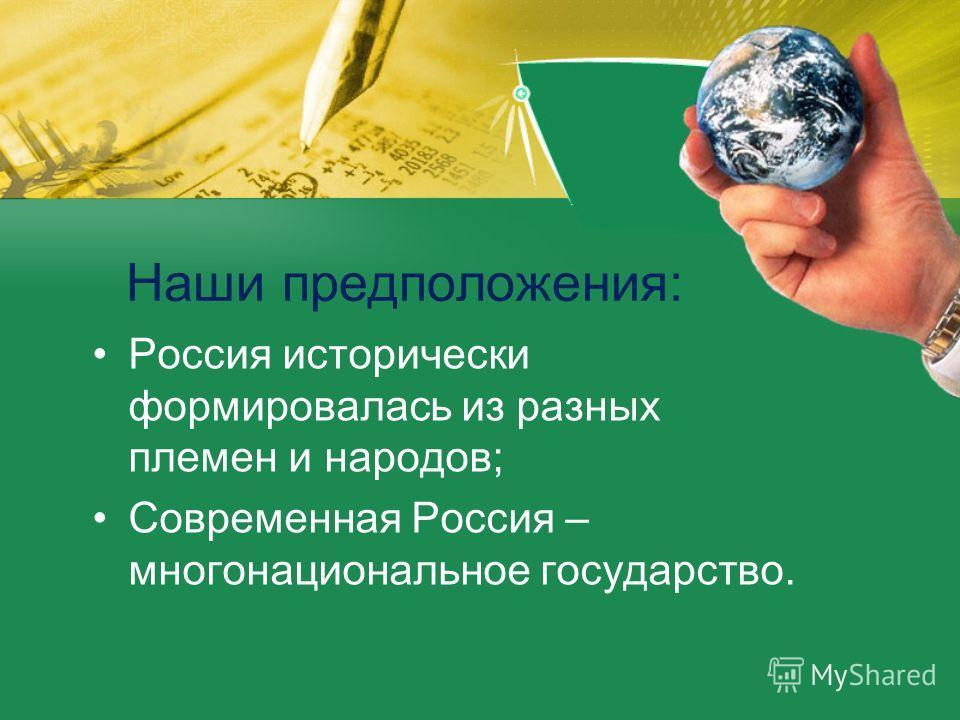 Наши предположения: Россия исторически формировалась из разных племен и народов; Современная Россия – многонациональное государство.