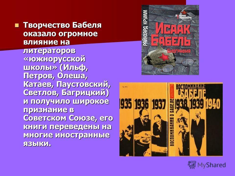 Творчество Бабеля оказало огромное влияние на литераторов «южнорусской школы» (Ильф, Петров, Олеша, Катаев, Паустовский, Светлов, Багрицкий) и получило широкое признание в Советском Союзе, его книги переведены на многие иностранные языки. Творчество