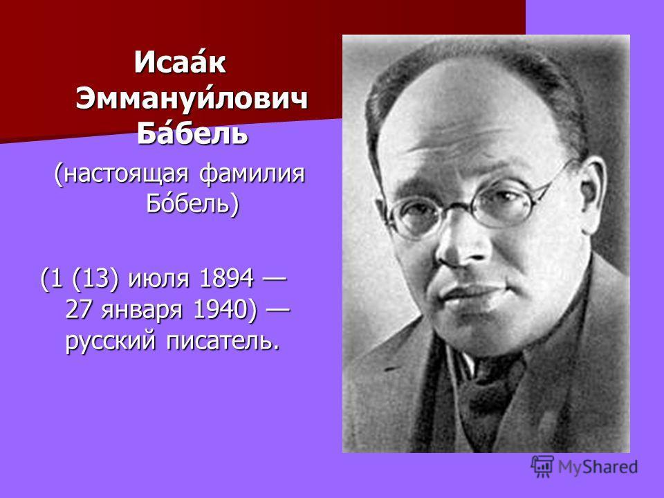 Исаа́к Эммануи́лович Ба́бель (настоящая фамилия Бо́бель) (1 (13) июля 1894 27 января 1940) русский писатель.