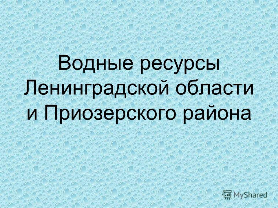 Водные ресурсы Ленинградской области и Приозерского района
