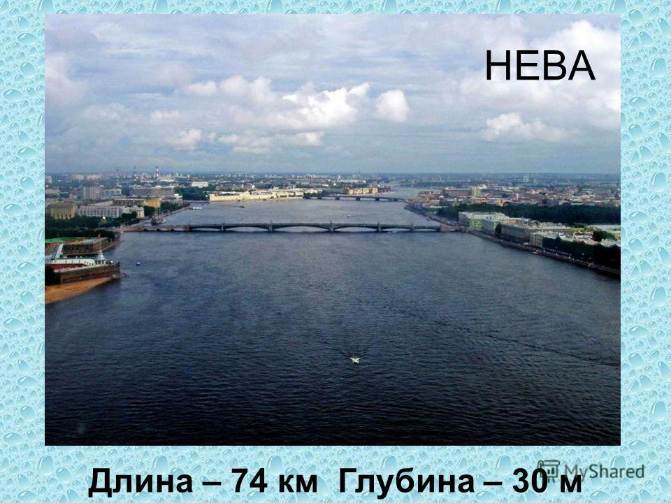 Длина – 74 км Глубина – 30 м НЕВА