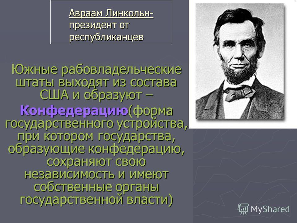 Авраам Линкольн- президент от республиканцев Южные рабовладельческие штаты выходят из состава США и образуют – Конфедерацию(форма государственного устройства, при котором государства, образующие конфедерацию, сохраняют свою независимость и имеют собс