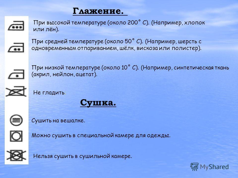 Глажение. При высокой температуре (около 200˚ С). (Например, хлопок или лён). При средней температуре (около 50˚ С). (Например, шерсть с одновременным отпариванием, шёлк, вискоза или полистер). При низкой температуре (около 10˚ С). (Например, синтети