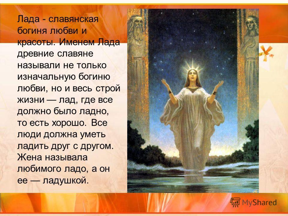 Лада - славянская богиня любви и красоты. Именем Лада древние славяне называли не только изначальную богиню любви, но и весь строй жизни лад, где все должно было ладно, то есть хорошо. Все люди должна уметь ладить друг с другом. Жена называла любимог