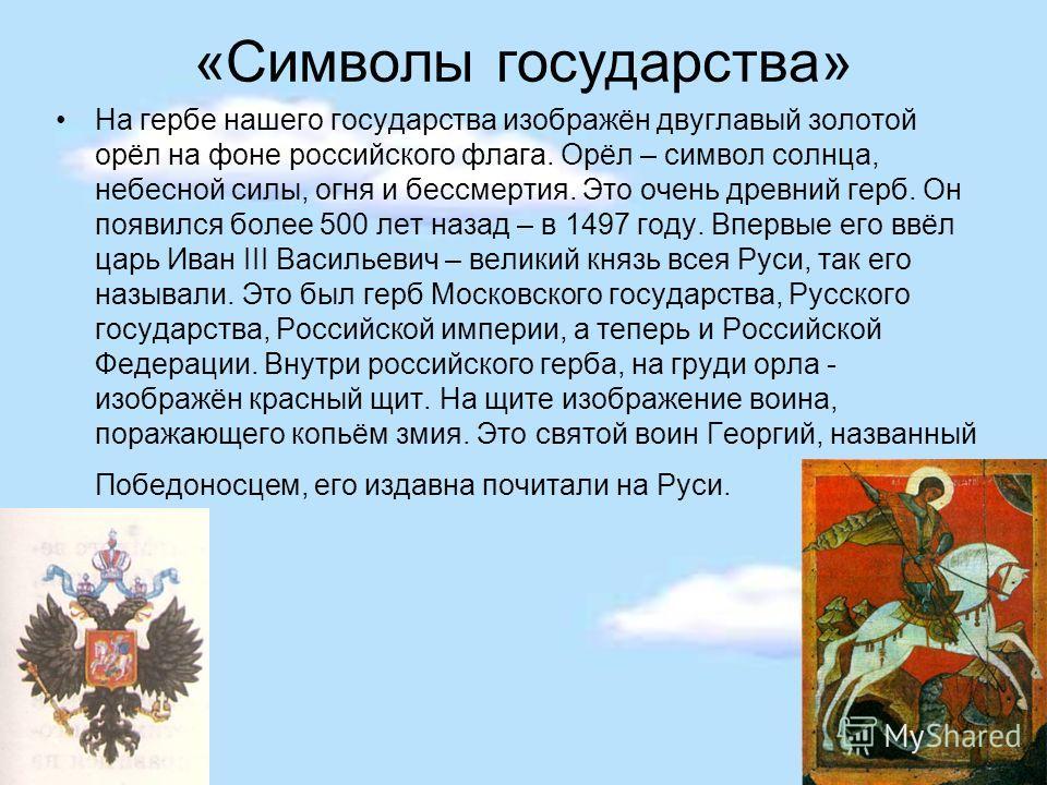 «Символы государства» На гербе нашего государства изображён двуглавый золотой орёл на фоне российского флага. Орёл – символ солнца, небесной силы, огня и бессмертия. Это очень древний герб. Он появился более 500 лет назад – в 1497 году. Впервые его в
