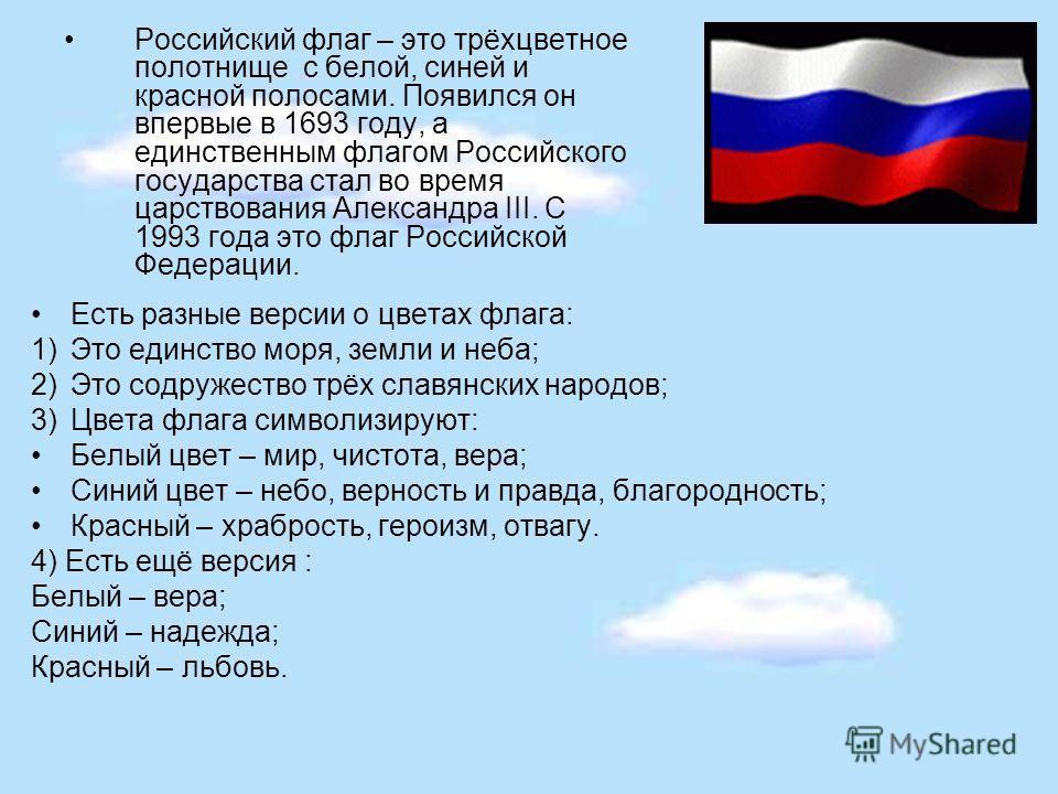 Российский флаг – это трёхцветное полотнище с белой, синей и красной полосами. Появился он впервые в 1693 году, а единственным флагом Российского государства стал во время царствования Александра III. С 1993 года это флаг Российской Федерации. Есть р