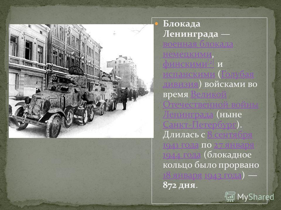 Блокада Ленинграда военная блокада немецкими, финскими [2] и испанскими (Голубая дивизия) войсками во время Великой Отечественной войны Ленинграда (ныне Санкт-Петербург). Длилась с 8 сентября 1941 года по 27 января 1944 года (блокадное кольцо было пр