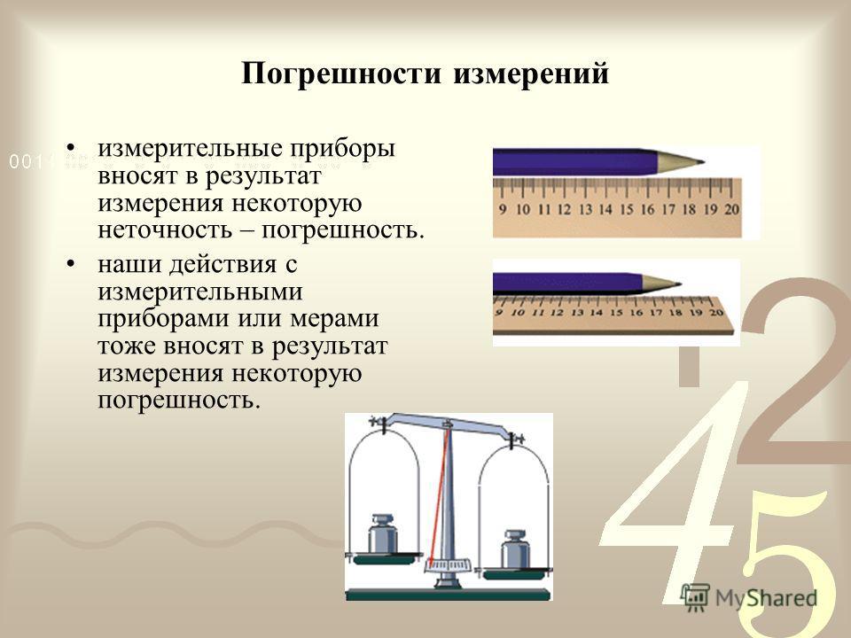 Погрешности измерений измерительные приборы вносят в результат измерения некоторую неточность – погрешность. наши действия с измерительными приборами или мерами тоже вносят в результат измерения некоторую погрешность.