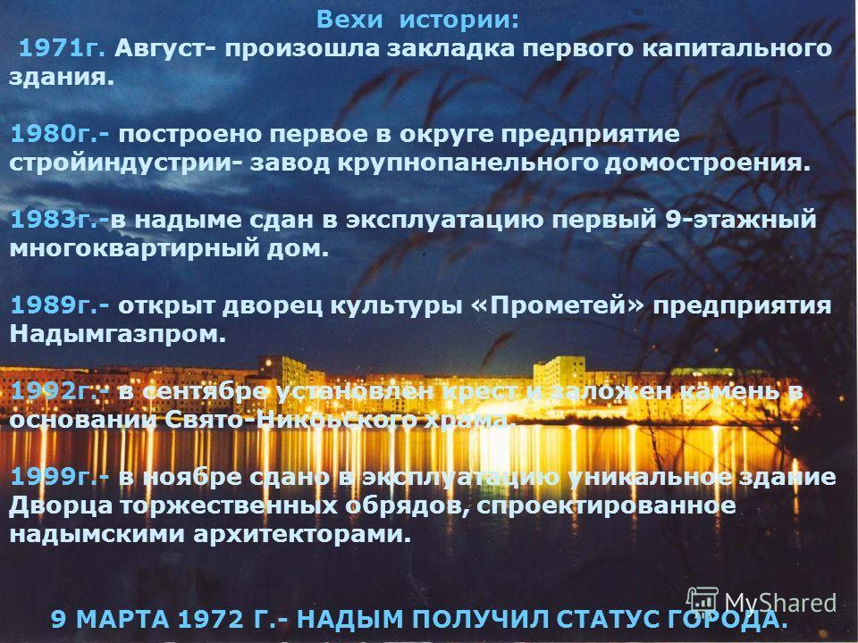 Вехи истории: 1971г. Август- произошла закладка первого капитального здания. 1980г.- построено первое в округе предприятие стройиндустрии- завод крупнопанельного домостроения. 1983г.-в надыме сдан в эксплуатацию первый 9-этажный многоквартирный дом.