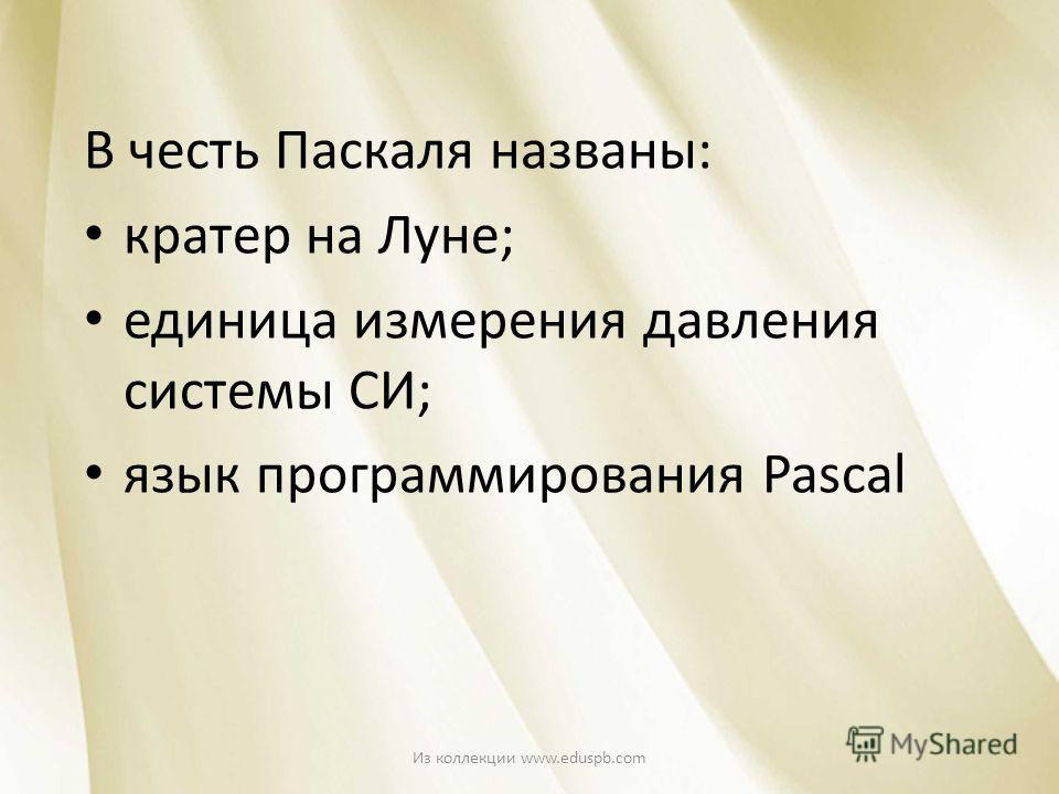 В честь Паскаля названы: кратер на Луне; единица измерения давления системы СИ; язык программирования Pascal Из коллекции www.eduspb.com